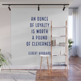 An ounce of loyalty is worth a pound of cleverness.. - Elbert Hubbard Wall Mural