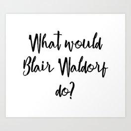 What would Blair Waldorf do? Art Print