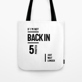 If I'm Not Back in 5 Minutes, Just Wait Longer Tote Bag
