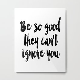 Be so good they can't ignore you print Typography print Inspirational wall art Metal Print