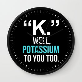 """K."" WELL, POTASSIUM TO YOU TOO (Dark) Wall Clock"