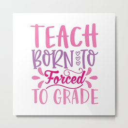 Born To Teach Forced To Grade - Funny School humor - Cute typography - Lovely kid quotes illustration Metal Print