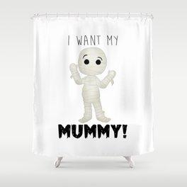 I Want My Mummy! Shower Curtain