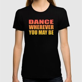 dance wherever you may be T-shirt