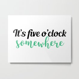 It's five o'clock somewhere Metal Print