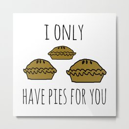 I only have pies for you Metal Print