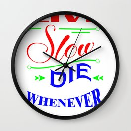 Live slow. Die whenever Wall Clock