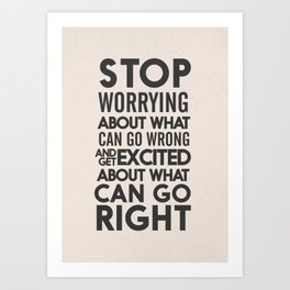 Stop worrying about what can go wrong, get excited about can go right, believe, life, future Art Print