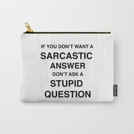 if you don't want a sarcastic answer don't ask a stupid question Carry-All Pouch