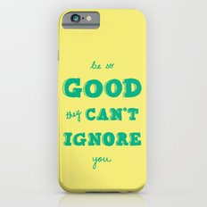 Be So Good They Can't Ignore You Slim Case iPhone 6s