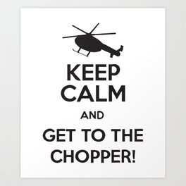 Keep Calm And Get To The Chopper! Art Print