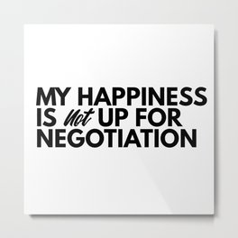 My happiness is not up for negotiation Metal Print