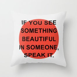 If you see something beautiful in someone, speak it Throw Pillow