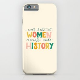 Well Behaved Women Rarely Make History iPhone Case