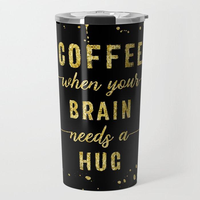 TEXT ART GOLD Coffee - when your brain needs a hug Travel Mug