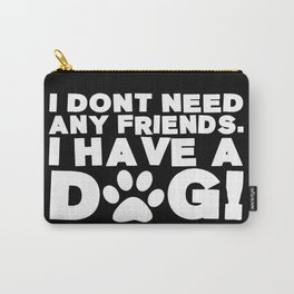 I Don't Need Any Friends.  I Have A Dog! Carry-All Pouch