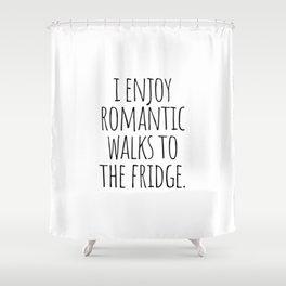 I Enjoy Romantic Walks to the Fridge Shower Curtain