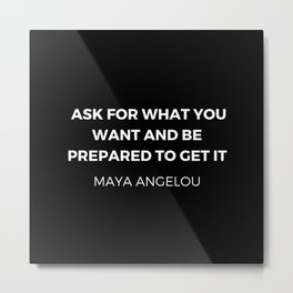 Maya Angelou Inspiration Quotes - Ask for what you want and be prepared to get it Metal Print