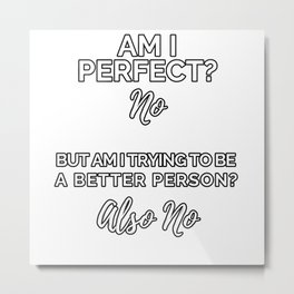 Am I Perfect or Trying To Be A Better Metal Print
