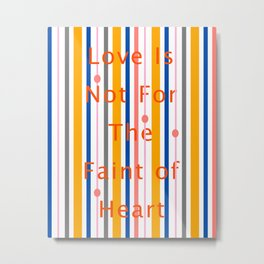 Love Is Not For The Faint of Heart Metal Print