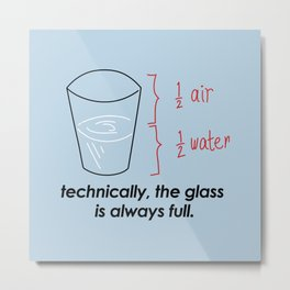 TECHNICALLY, THE GLASS IS ALWAYS FULL Metal Print