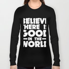 Be The Good Believe There Is Good In The World Long Sleeve T-shirt