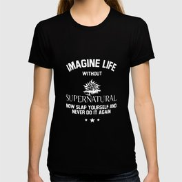 imagine life without supernatural now slap yourself and never do it again supernatural t-shirts T-shirt