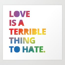 Love is a Terrible Thing to Hate LGBTQ Pride Art Print