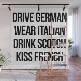 Drive German, Wear Italian, Drink Scotch, Kiss French Wall Mural