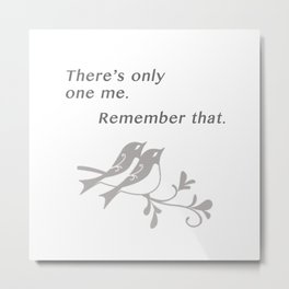 There's only one me. Remember that. Metal Print
