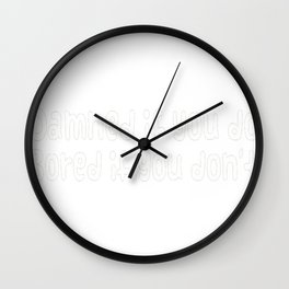 Damned If You Do, Bored If You Don_t Wall Clock