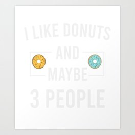 i Like Donuts and Maybe 3 people Art Print