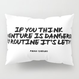 If you think adventure is dangerous, try routine, it's lethal | Paulo Coelho Pillow Sham
