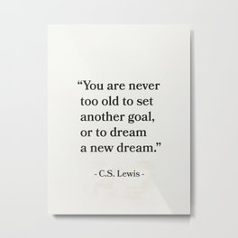 """""""You are never too old to set another goal, or to dream a new dream.""""  C.S. Lewis Metal Print"""