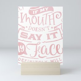 If my mouth doesn't say it, my face will Mini Art Print