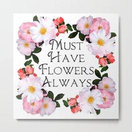 Must have flowers always Metal Print