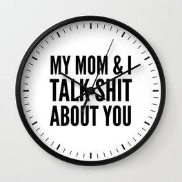 MY MOM & I TALK SHIT ABOUT YOU Wall Clock