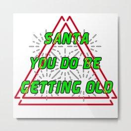 Santa you do be getting old Christmas Eve Claus December25 merry Xmas family joyful Jesus holly gift present yule jingle bells reindeer naughty nice Metal Print