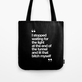 I Stopped Waiting for the Light at the End of the Tunnel and Lit that Bitch Myself black and white Tote Bag