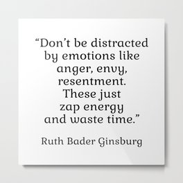 Don't be distracted by emotions like anger, envy, resentment. These just zap energy and waste time. - Ruth Bader Ginsburg quote - inspirational words Metal Print