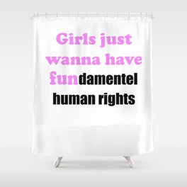 Girl Just Wanna Have Funamental Human Rights T Shirt Feminism Design Shower Curtain
