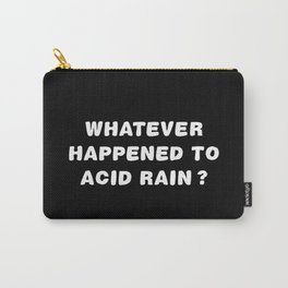 Whatever Happened To Acid Rain? Carry-All Pouch