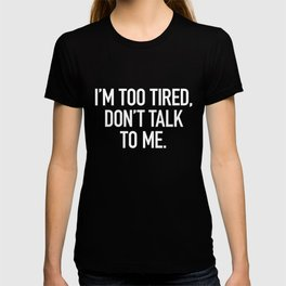 I'm too tired, don't talk to me. T-shirt
