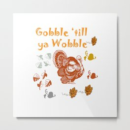 Gobble 'till Ya Wobble Metal Print