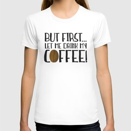 But First... Let Me Drink My Coffee! T-shirt