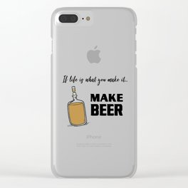 If life is what you make it ... MAKE BEER Clear iPhone Case