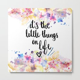LITTLE THINGS IN LIFE QUOTE Metal Print