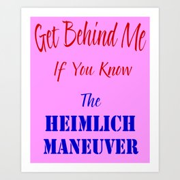 Get Behind Me If You Know The Heimlich Maneuver T - Shirt and most products Art Print
