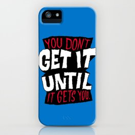 You Don't Get it Until It Gets You iPhone Case