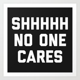 No One Cares Funny Quote Art Print